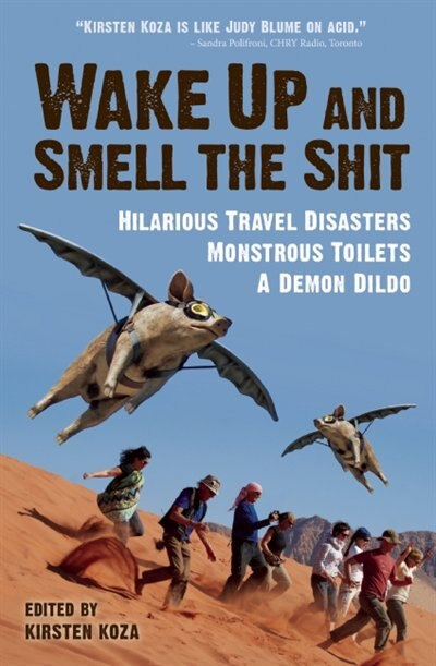 Wake Up And Smell The Shit: Hilarious Travel Disasters, Monstrous Toilets, And A Demon Dildo by Kirsten Koza