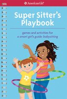 Super Sitter's Playbook: Games And Activities For A Smart Girl's Guide: Babysitting