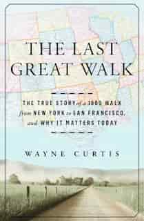 The Last Great Walk: The True Story Of A 1909 Walk From New York To San Francisco, And Why It Matters Today de Wayne Curtis