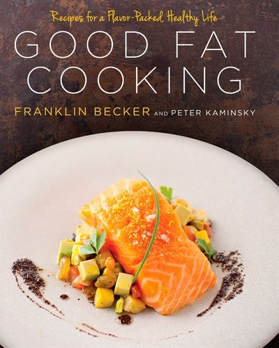 Good Fat Cooking: Recipes For A Flavor-packed, Healthy Life: A Cookbook by Franklin Becker