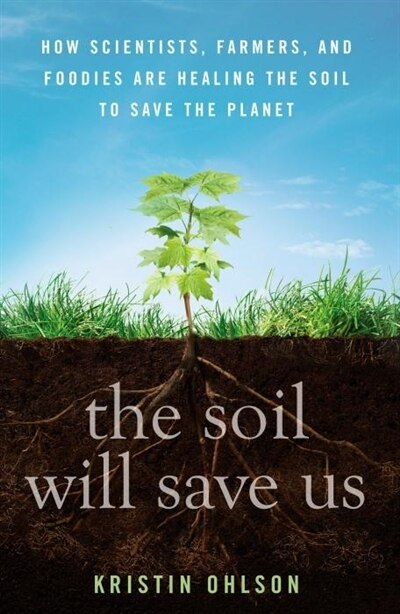 The Soil Will Save Us: How Scientists, Farmers, and Foodies Are Healing the Soil to Save the Planet by Kristin Ohlson