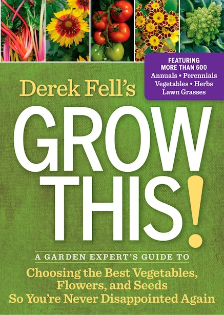 Derek Fell's Grow This!: A Garden Expert's Guide To Choosing The Best Vegetables, Flowers, And Seeds So You're Never Disappo by Derek Fell
