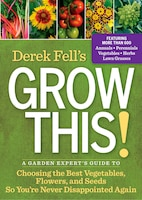 Derek Fell's Grow This!: A Garden Expert's Guide To Choosing The Best Vegetables, Flowers, And…