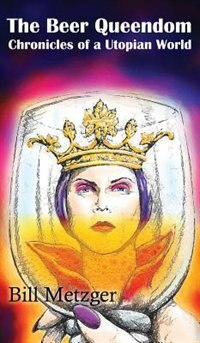 The Beer Queendom: Chronicles of a Utopian World by Bill Metzger