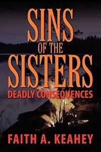 Sins Of The Sisters: Deadly Consequences by Faith A. Keahey