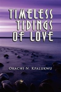 Timeless Tidings Of Love by Okachi N. Kpalukwu