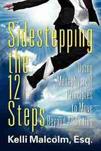 Sidestepping The 12 Steps: Using Metaphysical Principles To Move Beyond Addiction by Esq Kelli Malcolm