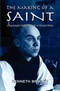 The Making Of A Saint: A Psychological Study Of The Life Of Thomas Merton by Kenneth Bragan