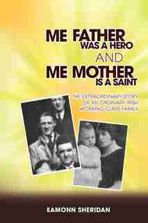 Me Father Was A Hero And Me Mother Is A Saint: The Extraordinary Story Of An Ordinary Irish Working-class Family by Eamonn Sheridan