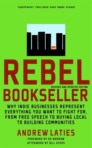 Rebel Bookseller: Why Indie Bookstores Represent Everything You Want To Fight For From Free Speech To Buying Local To by Andrew Laties