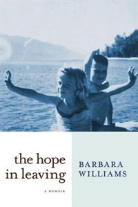 The Hope In Leaving: A Memoir by Barbara Williams