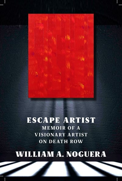 Escape Artist: Memoir Of A Visionary Artist On Death Row by William A. Noguera