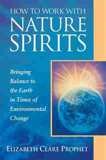 How To Work With Nature Spirits: Bringing Balance To The Earth In Times Of Environmental Change by Elizabeth Clare Prophet