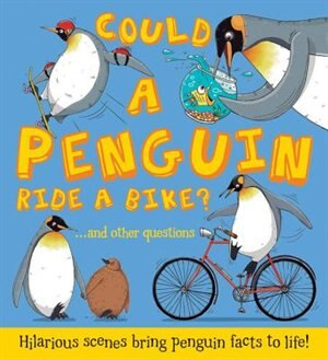 Could A Penguin Ride A Bike?: Hilarious Scenes Bring Penguin Facts To Life by Camilla De La Bedoyere
