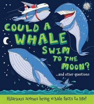 Could A Whale Swim To The Moon?: Hilarious Scenes Bring Whale Facts To Life! by Camilla De La Bedoyere