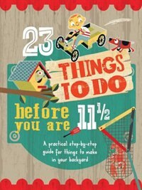 23 Things To Do Before You Are 11 1/2: A Practical Step-by-step Guide For Things To Make In Your Backyard by Mike Warren