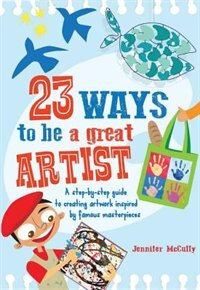 23 Ways To Be A Great Artist: A Step-by-step Guide To Creating Artwork Inspired By Famous Masterpieces by Jennifer Mccully