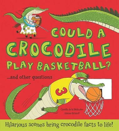 Could A Crocodile Play Basketball?: Hilarious Scenes Bring Crocodile Facts To Life! by Camilla De La Bedoyere