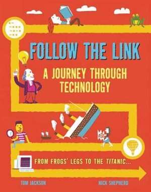 Follow The Link: A Journey Through Technology: From Frogs' Legs To The Titanic by Tom Jackson