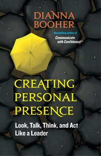 Creating Personal Presence: Look, Talk, Think, and Act Like a Leader