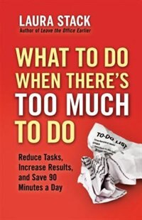 Book What To Do When There's Too Much To Do: Reduce Tasks, Increase Results, and Save 90 a Minutes Day by Laura Stack