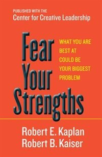 Fear Your Strengths: What You Are Best at Could Be Your Biggest Problem