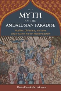 The Myth Of The Andalusian Paradise: Muslims, Christians, And Jews Under Islamic Rule In Medieval…