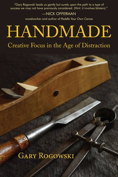 Handmade: Creative Focus In The Age Of Distraction by Gary Rogowski