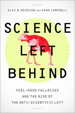 Book Science Left Behind: Feel-Good Fallacies and the Rise of the Anti-Scientific Left by Alex Berezow