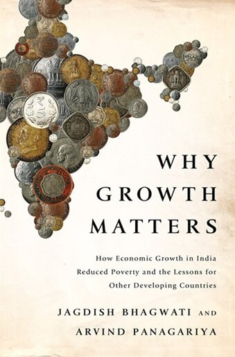 Why Growth Matters: How Economic Growth in India Reduced Poverty and the Lessons for Other Developing Countries by Jagdish Bhagwati
