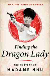 Finding the Dragon Lady: The Mystery of Vietnam's Madame Nhu by Monique Brinson Demery
