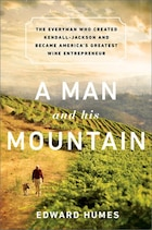 A Man and his Mountain: The Everyman who Created Kendall-Jackson and Became America?s Greatest Wine…