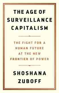 The Age Of Surveillance Capitalism: The Fight For A Human Future At The New Frontier Of Power by Shoshana Zuboff