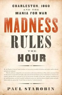 Madness Rules The Hour: Charleston, 1860 And The Mania For War