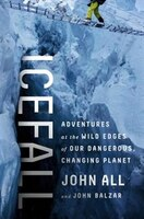 Book Icefall: Adventures at the Wild Edges of Our Dangerous, Changing Planet by John All