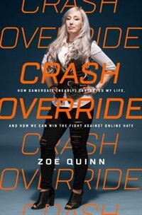 Crash Override: How Gamergate (nearly) Destroyed My Life, And How We Can Win The Fight Against Online Hate by Zoe Quinn