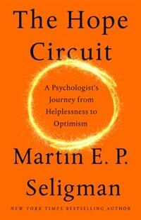The Hope Circuit: A Psychologist's Journey From Helplessness To Optimism by Martin E. P. Seligman