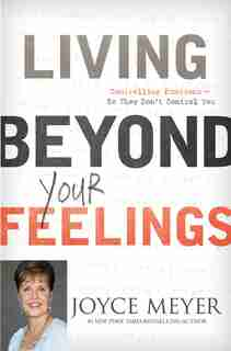 Living Beyond Your Feelings: Controlling Emotions So They Don't Control You by Joyce Meyer