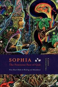 Sophia - The Feminine Face of God: Nine Heart Paths To Healing And Abundance