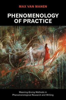 Book Phenomenology Of Practice: Meaning-giving Methods In Phenomenological Research And Writing by Max van Manen