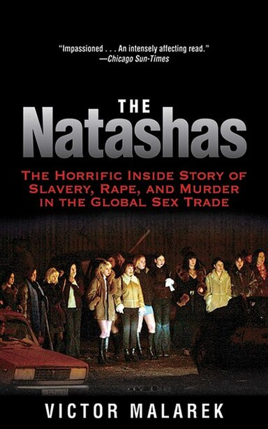 The Natashas: The Horrific Inside Story of Slavery, Rape, and Murder in the Global Sex Trade by Victor Malarek