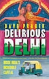 Delirious Delhi: Inside India's Incredible Capital by David Prager