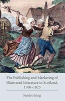 The Publishing And Marketing Of Illustrated Literature In Scotland, 1760-1825