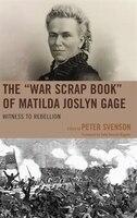 "The ""war Scrap Book"" Of Matilda Joslyn Gage: Witness To Rebellion"