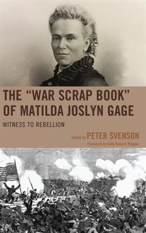 "The ""war Scrap Book"" Of Matilda Joslyn Gage: Witness To Rebellion by Peter Svenson"
