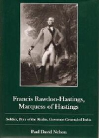 Francis Rawdon-Hastings Marguess of Hastings: Soldier, Peer of the Realm, Governor-General of India