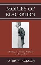 Morley of Blackburn: A Literary and Political Biography of John Morley