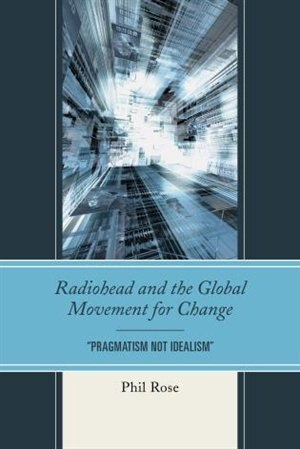 Radiohead And The Global Movement For Change: Pragmatism Not Idealism by Phil Rose