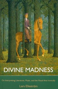 Divine Madness: On Interpreting Literatures, Music, and the Visual Arts Ironically