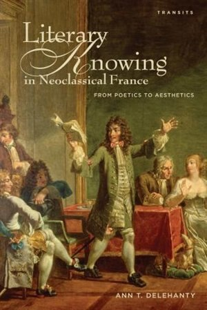 Literary Knowing In Neoclassical France: From Poetics To Aesthetics by Ann T. Delehanty